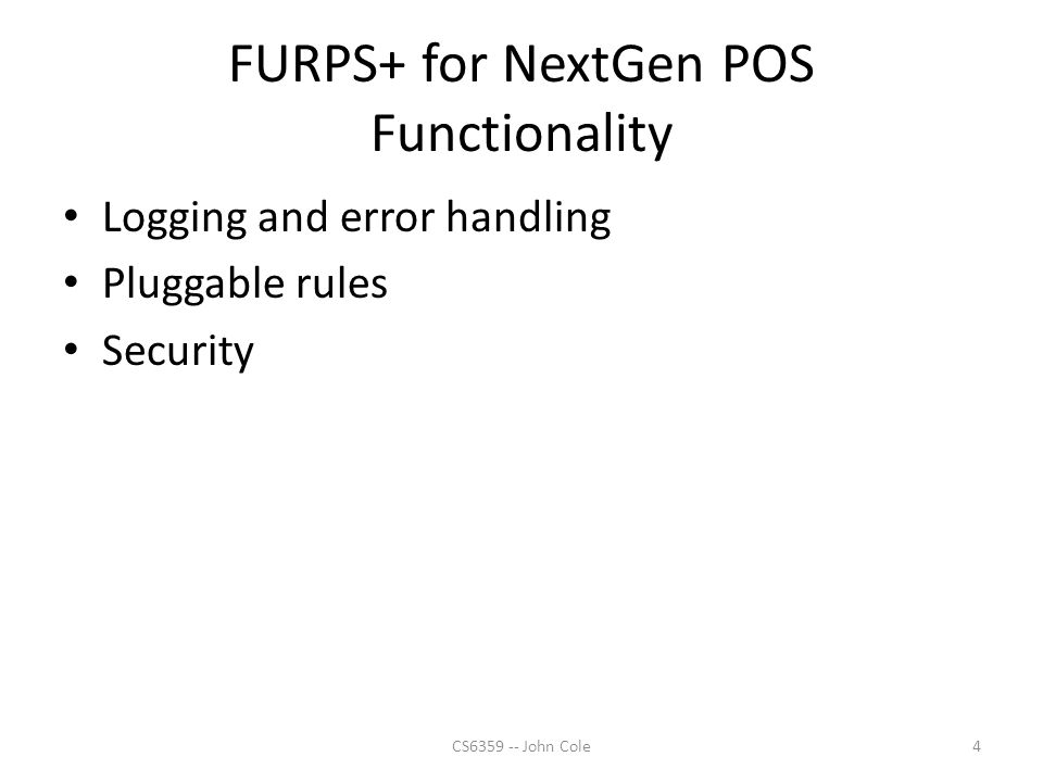 FURPS+ for NextGen POS Functionality Logging and error handling Pluggable rules Security 4CS6359 -- John Cole