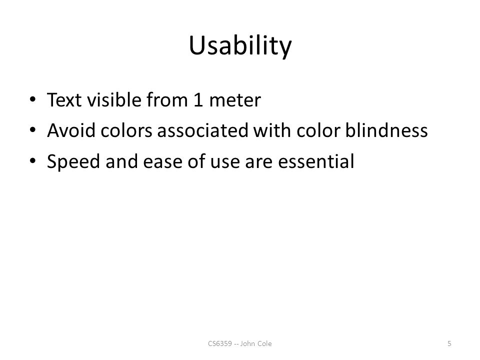 Usability Text visible from 1 meter Avoid colors associated with color blindness Speed and ease of use are essential 5CS6359 -- John Cole