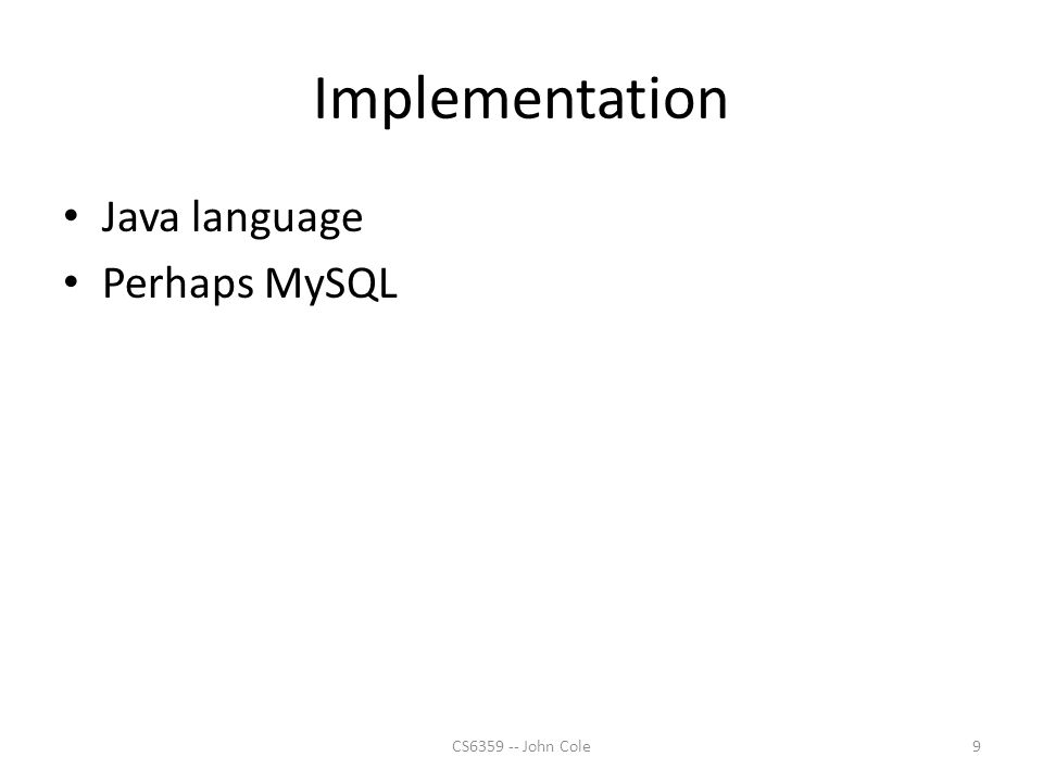 Implementation Java language Perhaps MySQL 9CS6359 -- John Cole