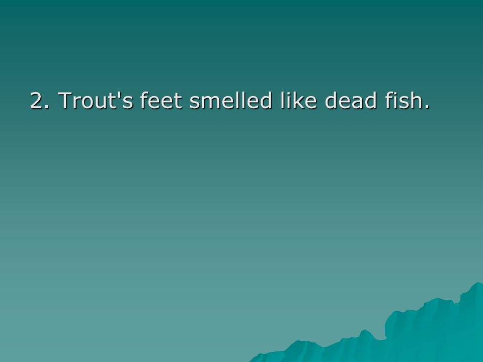 2. Trout's feet smelled like dead fish.