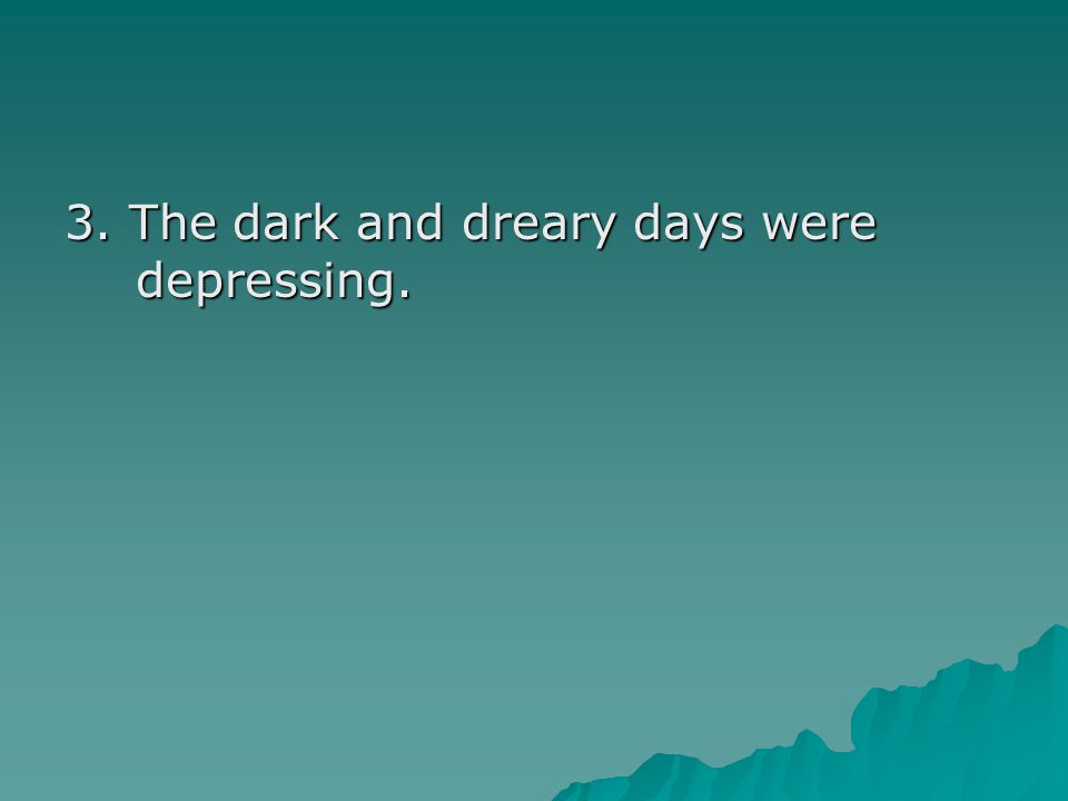 3. The dark and dreary days were depressing.