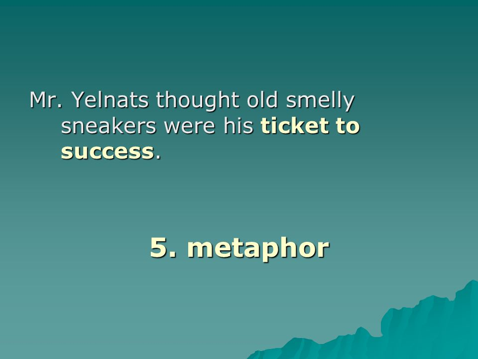 Mr. Yelnats thought old smelly sneakers were his ticket to success. 5. metaphor