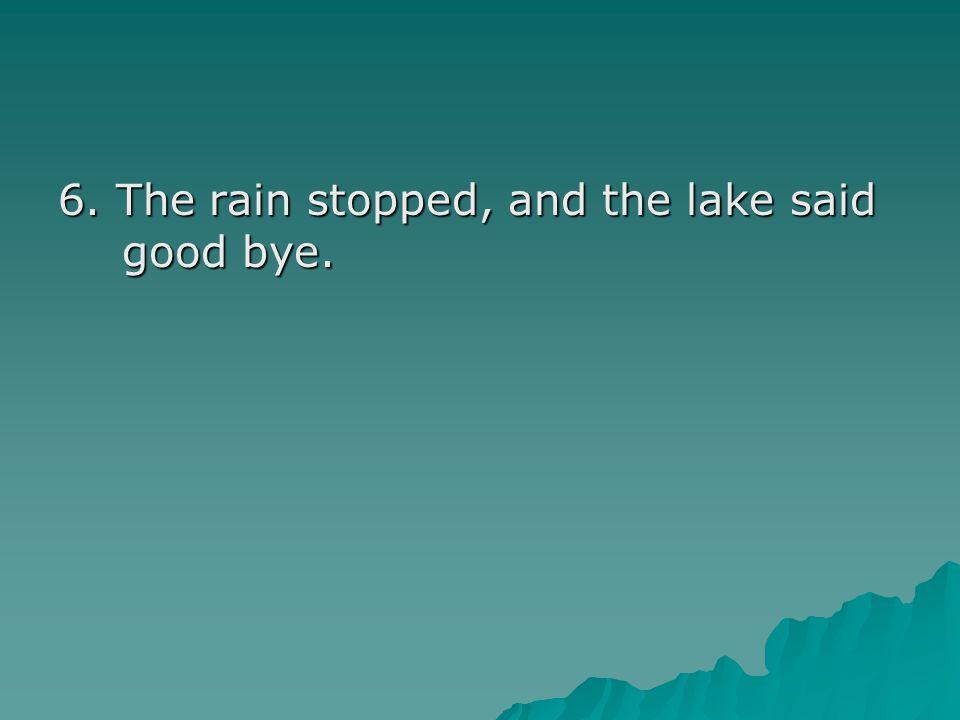 6. The rain stopped, and the lake said good bye.