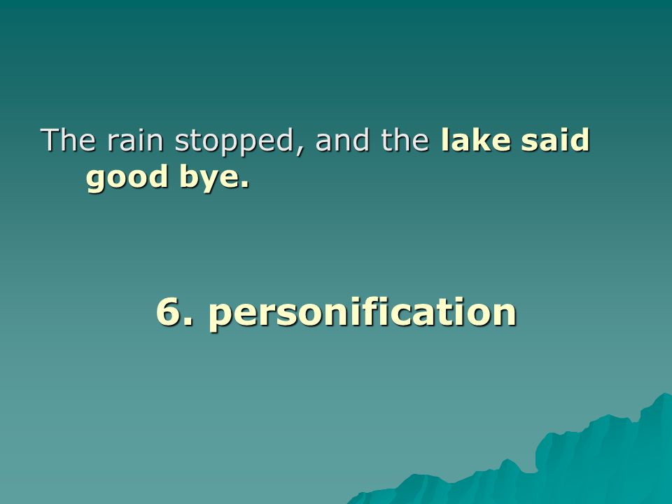The rain stopped, and the lake said good bye. 6. personification