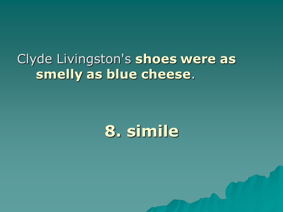 Clyde Livingston's shoes were as smelly as blue cheese. 8. simile