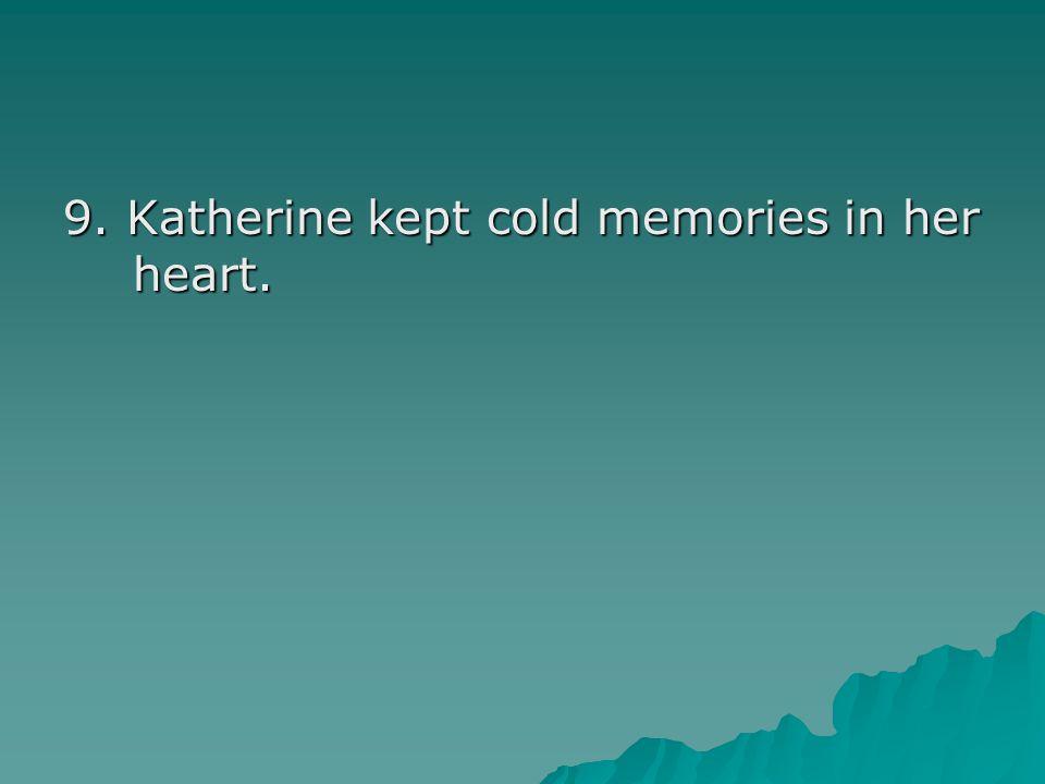 9. Katherine kept cold memories in her heart.