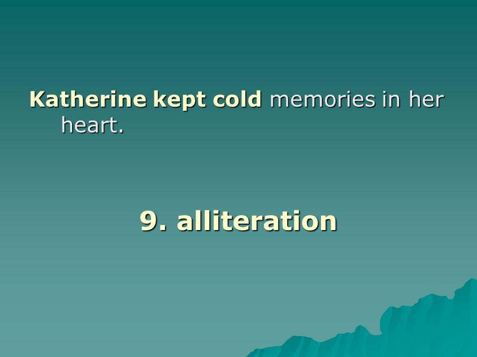 Katherine kept cold memories in her heart. 9. alliteration
