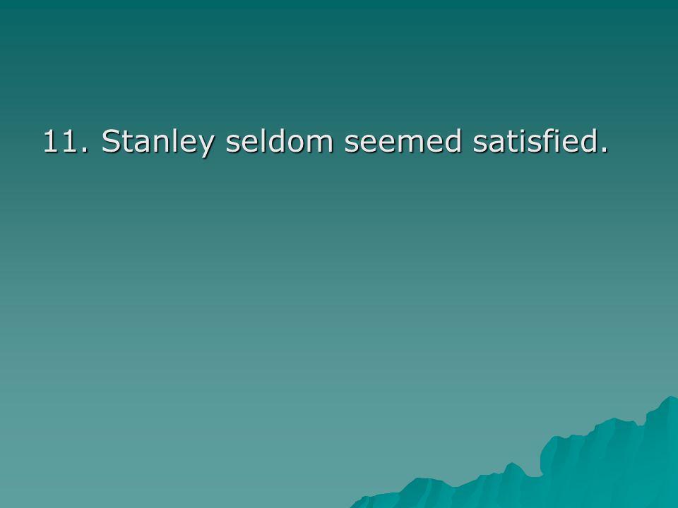 11. Stanley seldom seemed satisfied.