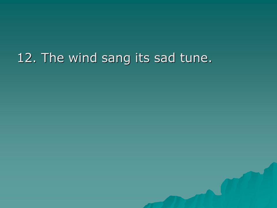 12. The wind sang its sad tune.