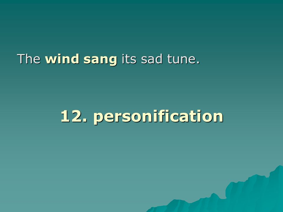 The wind sang its sad tune. 12. personification