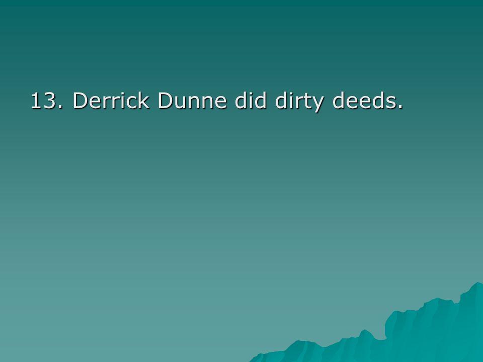 13. Derrick Dunne did dirty deeds.