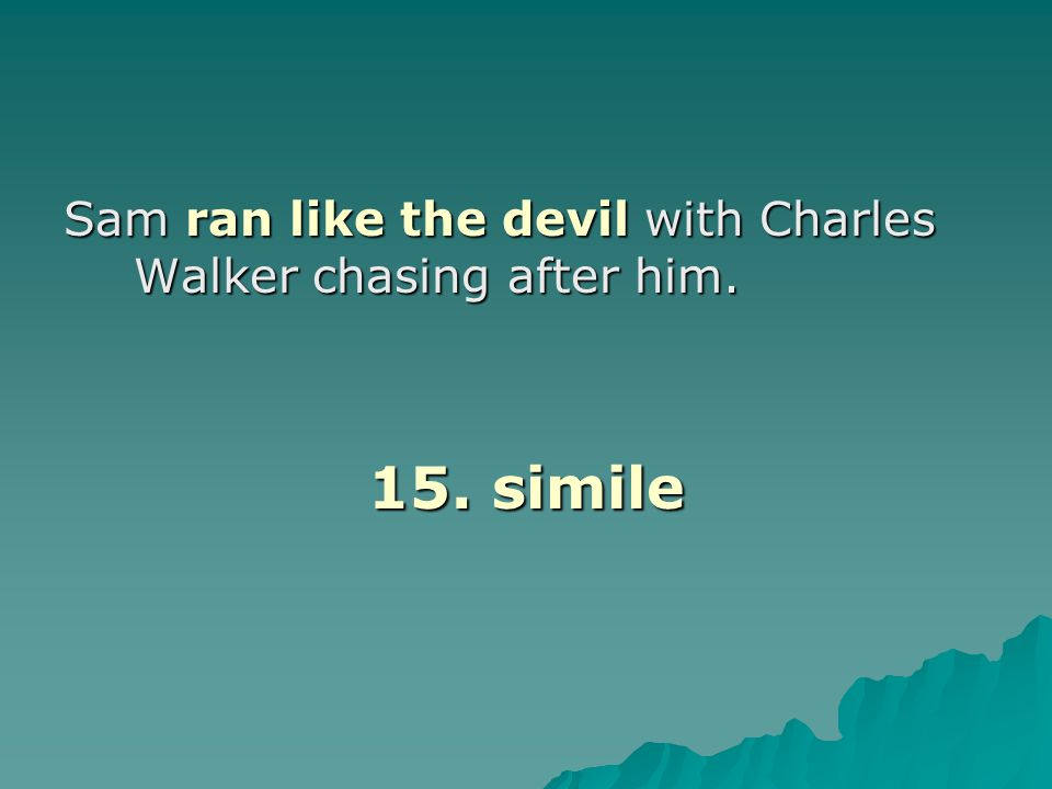 Sam ran like the devil with Charles Walker chasing after him. 15. simile