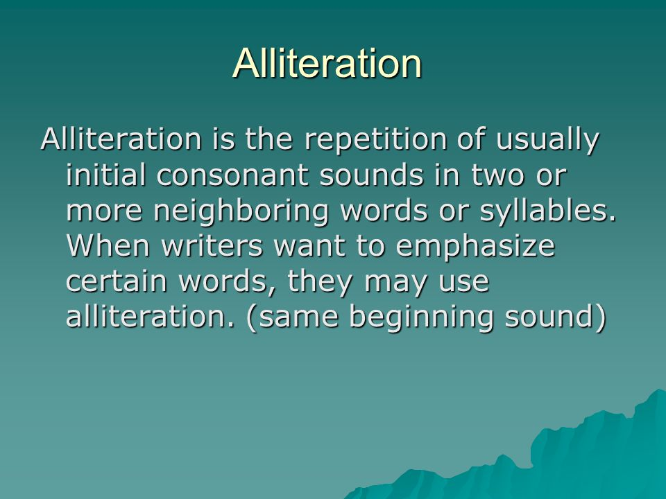 Alliteration Alliteration is the repetition of usually initial consonant sounds in two or more neighboring words or syllables. When writers want to em