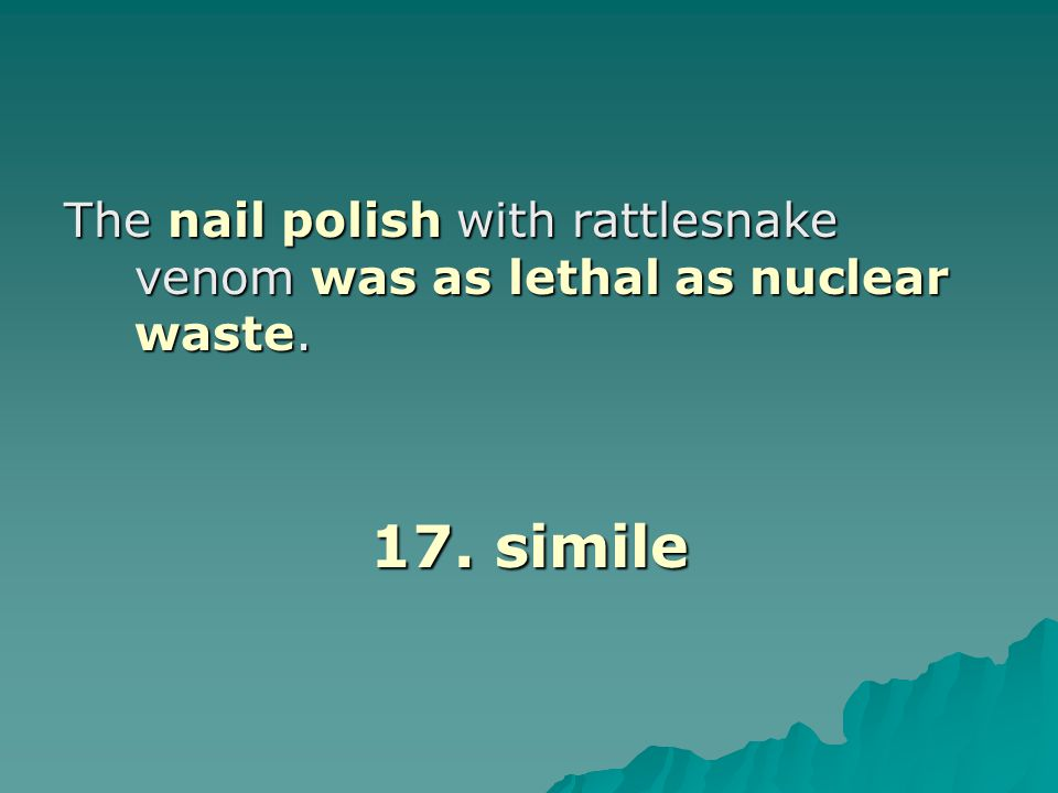 The nail polish with rattlesnake venom was as lethal as nuclear waste. 17. simile