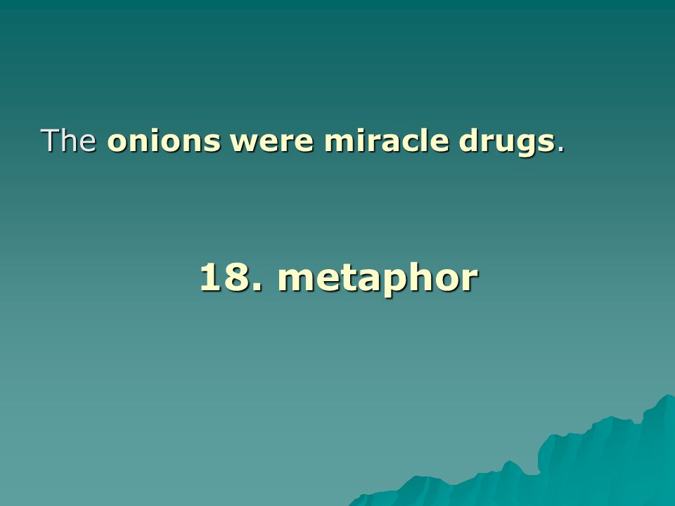 The onions were miracle drugs. 18. metaphor