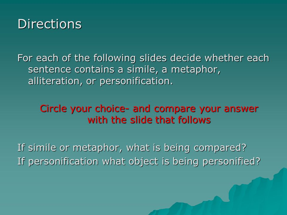Directions For each of the following slides decide whether each sentence contains a simile, a metaphor, alliteration, or personification. Circle your