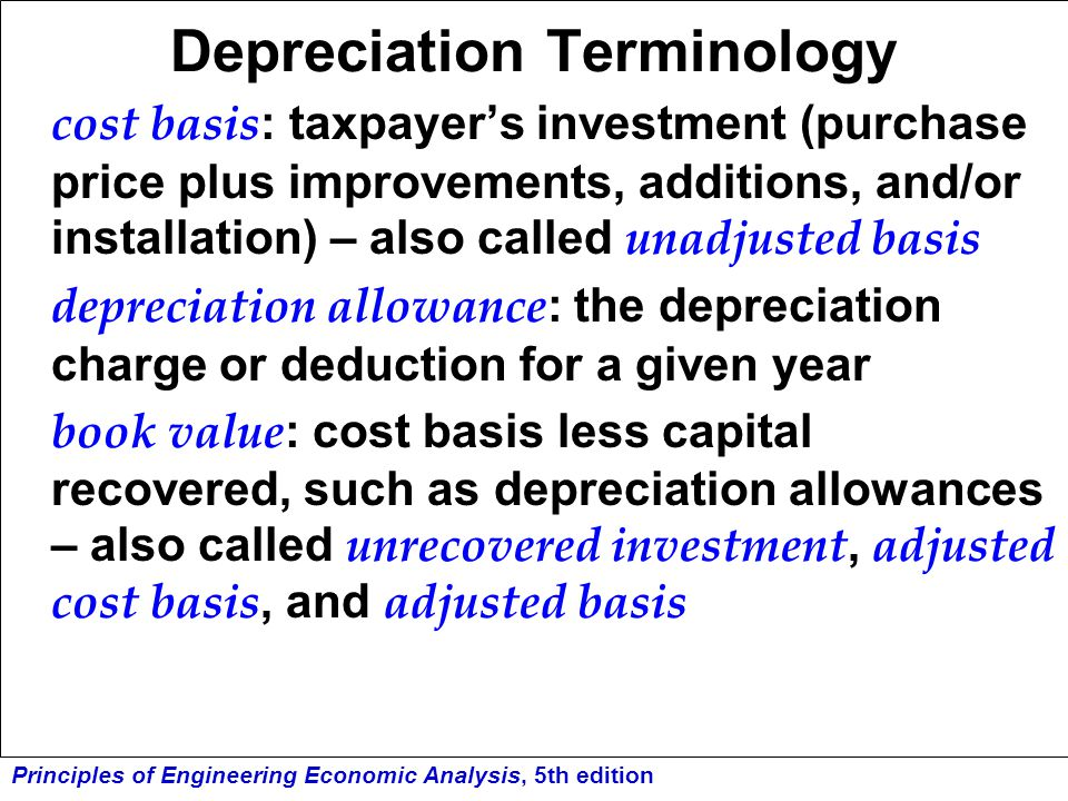 Principles of Engineering Economic Analysis, 5th edition Depreciation Terminology (cont'd) recovery period : time over which the cost basis can be recovered, keyed to 3, 5, 7, 10, 15, 20, 27.5, or 31.5 years, depending on type of property involved.