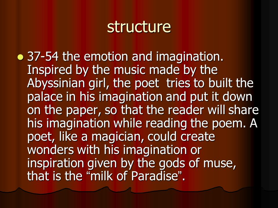 structure 37-54 the emotion and imagination. Inspired by the music made by the Abyssinian girl, the poet tries to built the palace in his imagination