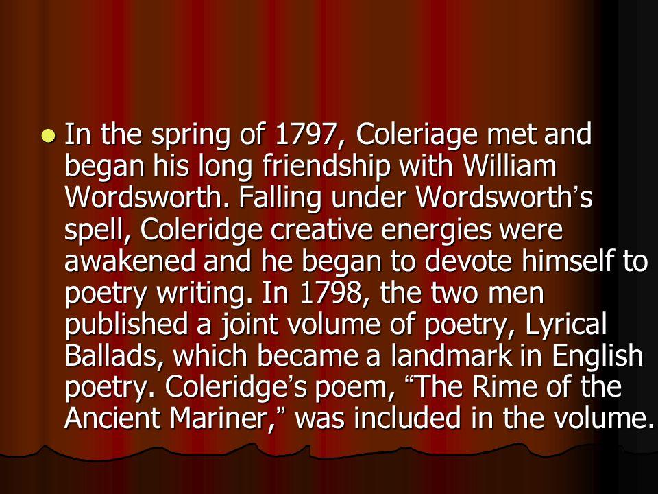 In the spring of 1797, Coleriage met and began his long friendship with William Wordsworth. Falling under Wordsworth ' s spell, Coleridge creative ene