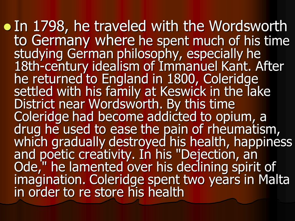 In 1798, he traveled with the Wordsworth to Germany where he spent much of his time studying German philosophy, especially he 18th-century idealism of