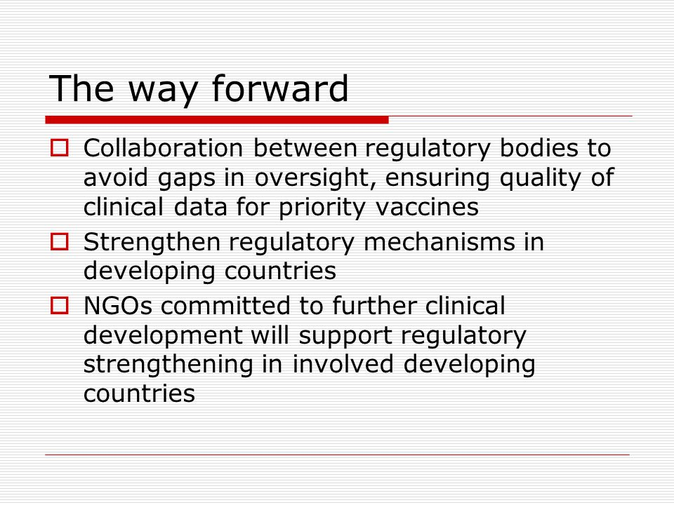 The way forward  Collaboration between regulatory bodies to avoid gaps in oversight, ensuring quality of clinical data for priority vaccines  Streng