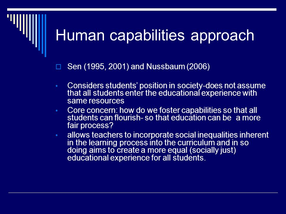 Human capabilities approach  Sen (1995, 2001) and Nussbaum (2006) Considers students' position in society-does not assume that all students enter the educational experience with same resources Core concern: how do we foster capabilities so that all students can flourish- so that education can be a more fair process.