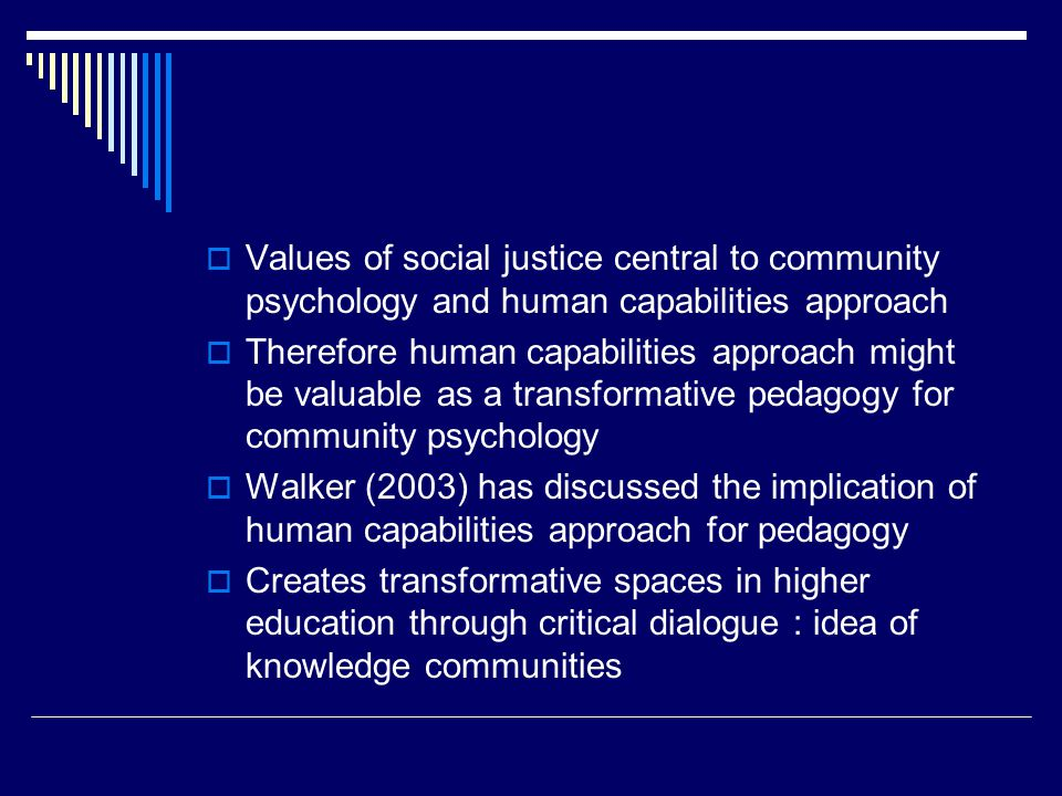  Values of social justice central to community psychology and human capabilities approach  Therefore human capabilities approach might be valuable as a transformative pedagogy for community psychology  Walker (2003) has discussed the implication of human capabilities approach for pedagogy  Creates transformative spaces in higher education through critical dialogue : idea of knowledge communities