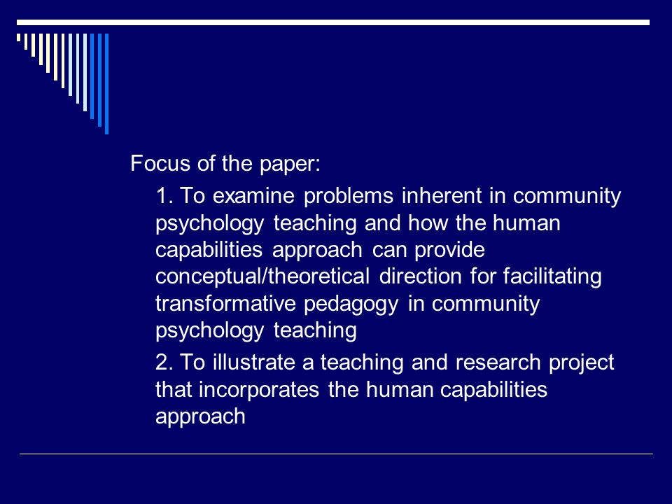  Values of social justice central to community psychology and human capabilities approach  Therefore human capabilities approach might be valuable as a transformative pedagogy for community psychology  Walker (2003) has discussed the implication of human capabilities approach for pedagogy  Creates transformative spaces in higher education through critical dialogue : idea of knowledge communities