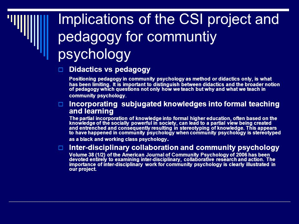 Implications of the CSI project and pedagogy for communtiy psychology  Didactics vs pedagogy Positioning pedagogy in community psychology as method or didactics only, is what has been limiting.