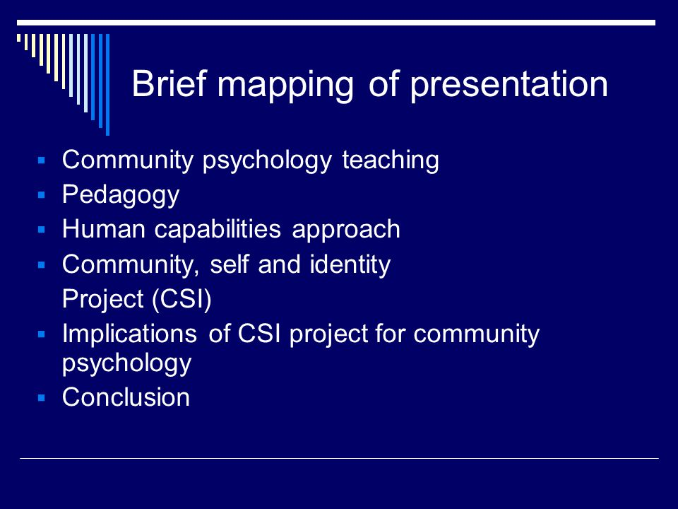 Brief mapping of presentation  Community psychology teaching  Pedagogy  Human capabilities approach  Community, self and identity Project (CSI)  Implications of CSI project for community psychology  Conclusion