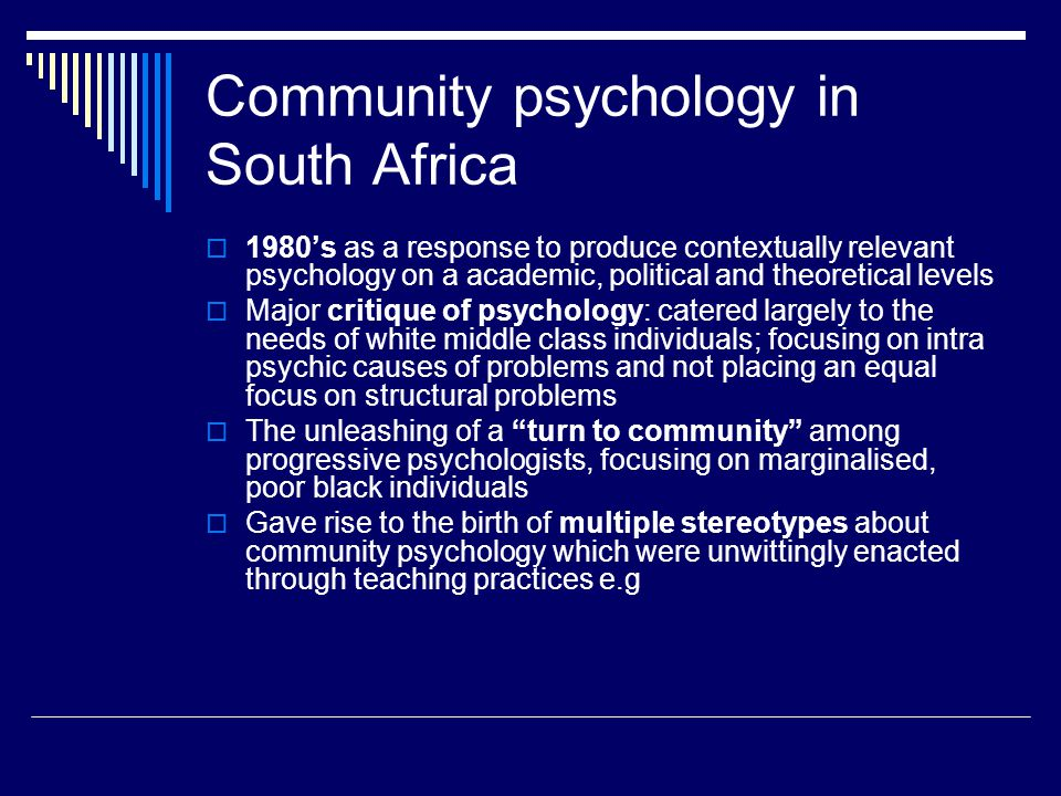  Black people are involved in community psychology: black academic staff teach community psychology, service providers are black psychologists, clients are black and poor  Community psychology is not real psychology but in fact is like social work, which occupies a lower rung on the hierarchy of human service delivery  Impact on our teaching of community psychology: have to challenge these stereotypes to make any inroads into student and practitioners' thinking about community psychology.