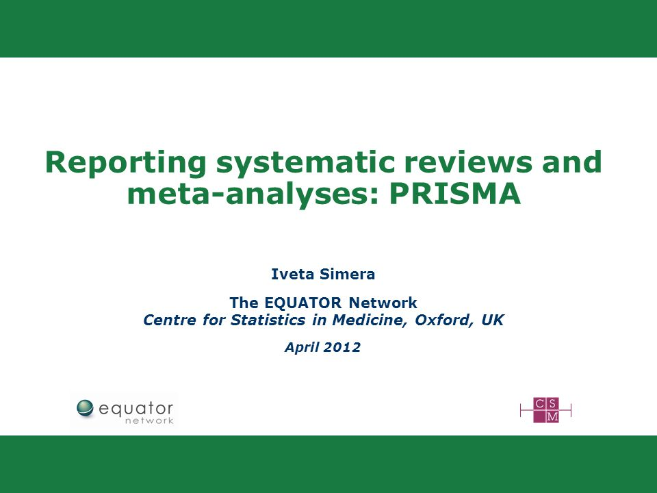 Reporting systematic reviews and meta-analyses: PRISMA Iveta Simera The EQUATOR Network Centre for Statistics in Medicine, Oxford, UK April 2012