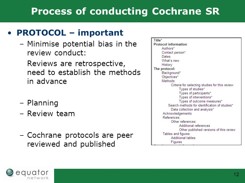 12 Process of conducting Cochrane SR PROTOCOL – important –Minimise potential bias in the review conduct: Reviews are retrospective, need to establish