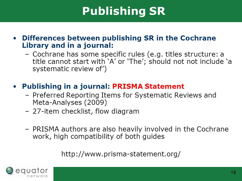 18 Publishing SR Differences between publishing SR in the Cochrane Library and in a journal: –Cochrane has some specific rules (e.g. titles structure: