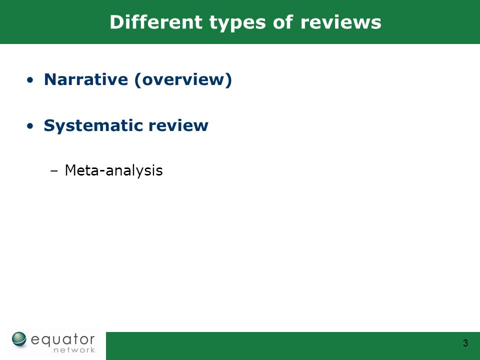 3 Different types of reviews Narrative (overview) Systematic review –Meta-analysis