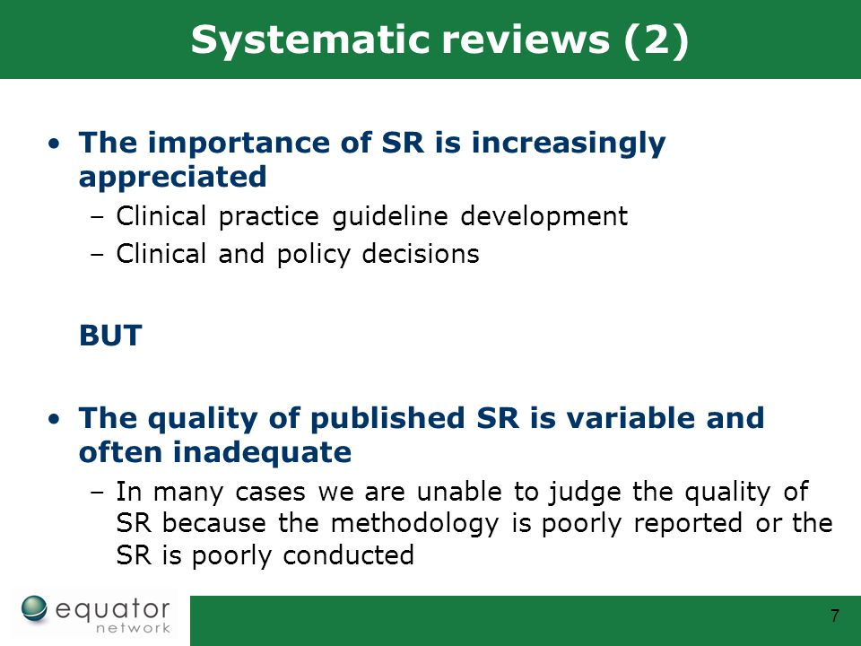7 Systematic reviews (2) The importance of SR is increasingly appreciated –Clinical practice guideline development –Clinical and policy decisions BUT