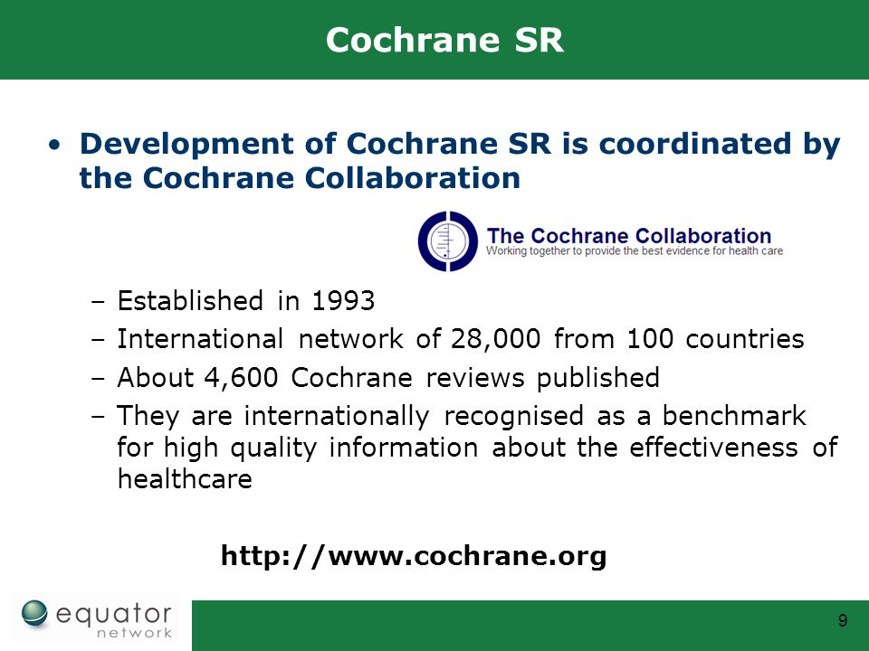 9 Cochrane SR Development of Cochrane SR is coordinated by the Cochrane Collaboration –Established in 1993 –International network of 28,000 from 100 c