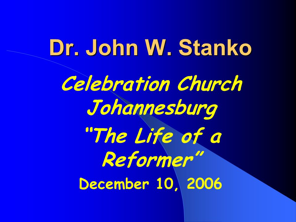 Dr. John W. Stanko Celebration Church Johannesburg The Life of a Reformer December 10, 2006