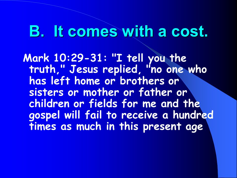 B. It comes with a cost. Mark 10:29-31: