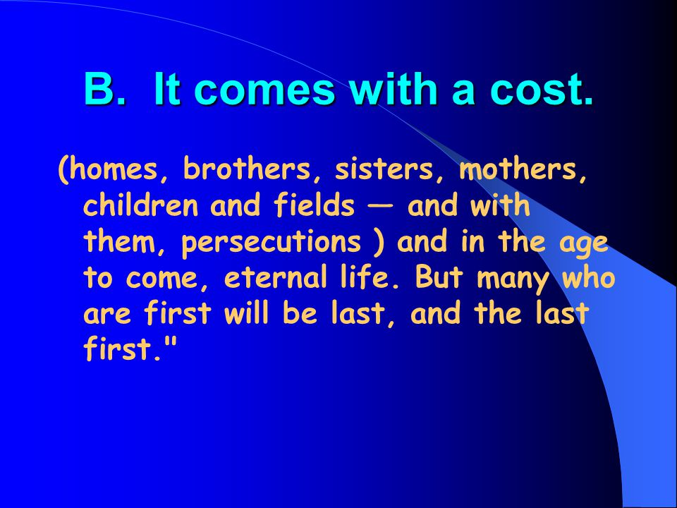 B. It comes with a cost. (homes, brothers, sisters, mothers, children and fields — and with them, persecutions ) and in the age to come, eternal life.