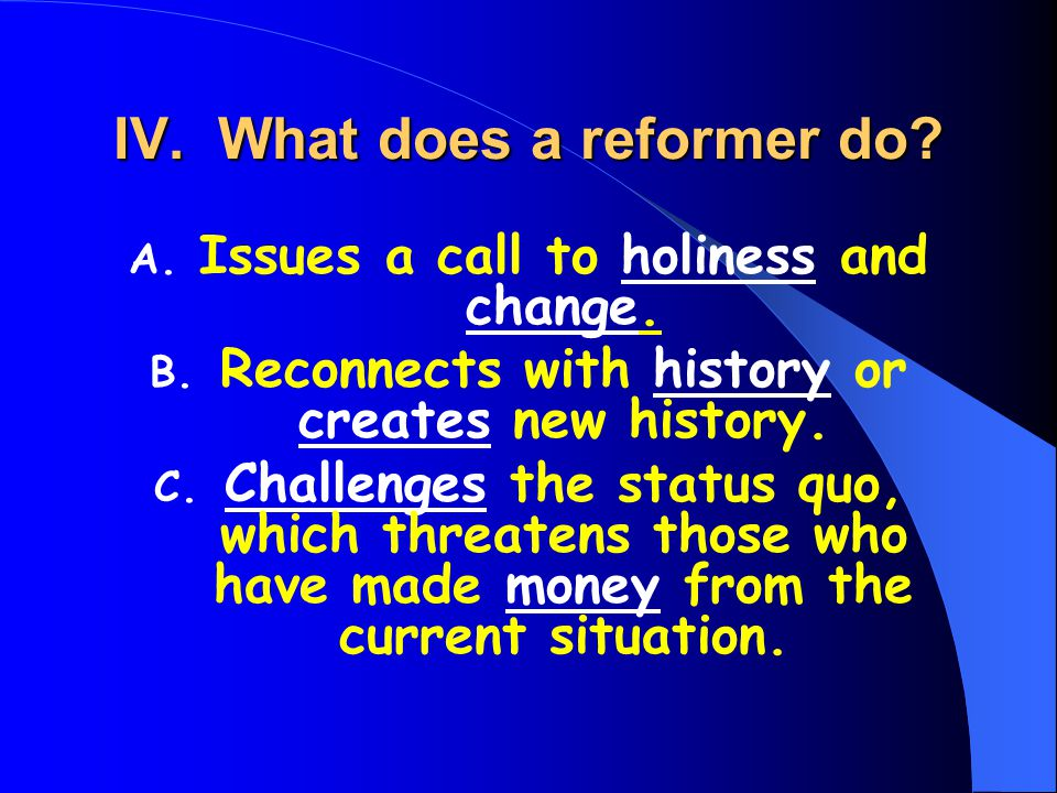 IV. What does a reformer do? A. Issues a call to holiness and change. B. Reconnects with history or creates new history. C. Challenges the status quo,
