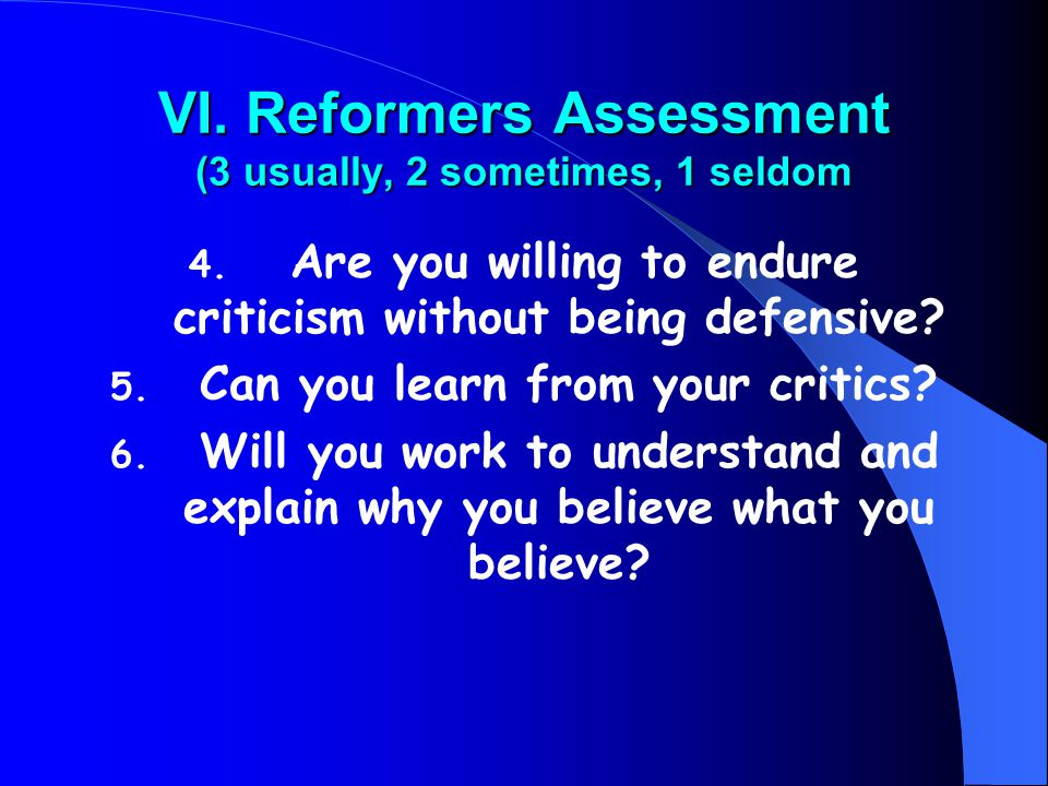 VI. Reformers Assessment (3 usually, 2 sometimes, 1 seldom 4. Are you willing to endure criticism without being defensive? 5. Can you learn from your