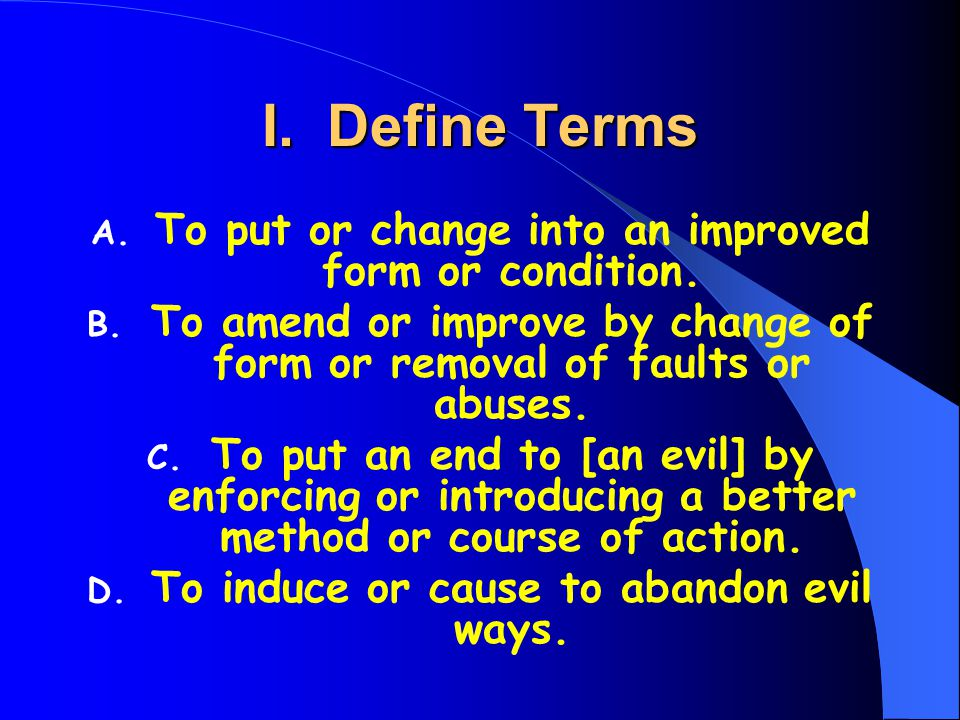 I. Define Terms A. To put or change into an improved form or condition.