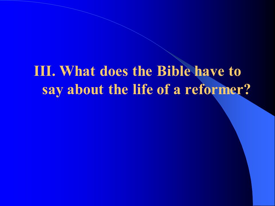 III. What does the Bible have to say about the life of a reformer