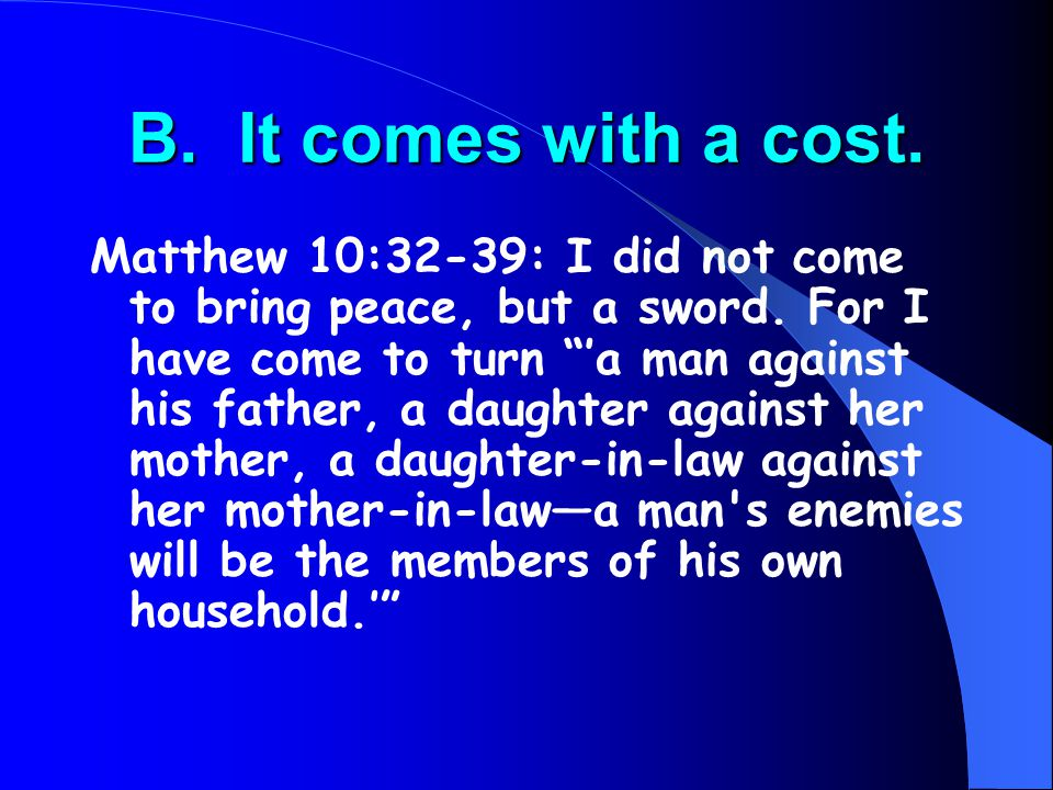 "B. It comes with a cost. Matthew 10:32-39: I did not come to bring peace, but a sword. For I have come to turn ""'a man against his father, a daughter"