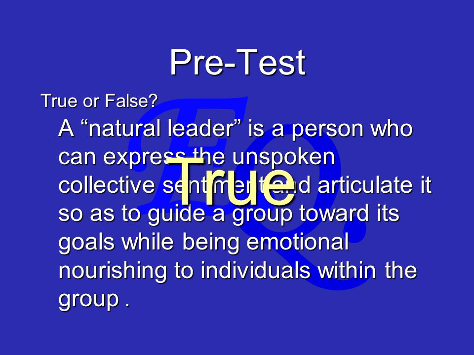 """Q. E. Pre-Test A """"natural leader"""" is a person who can express the unspoken collective sentiment and articulate it so as to guide a group toward its go"""