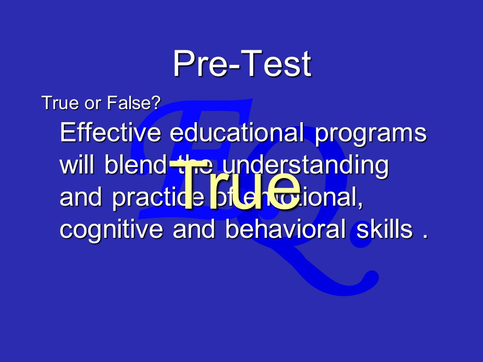 Q. E. Pre-Test Effective educational programs will blend the understanding and practice of emotional, cognitive and behavioral skills. True or False?