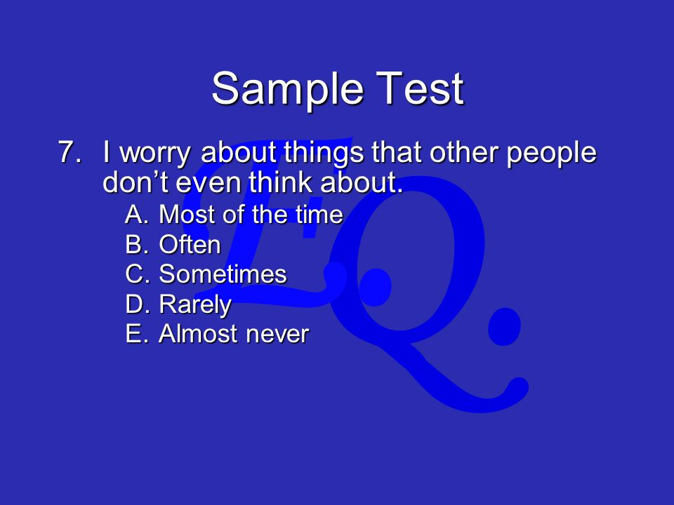 Q. E. Sample Test 7.I worry about things that other people don't even think about.