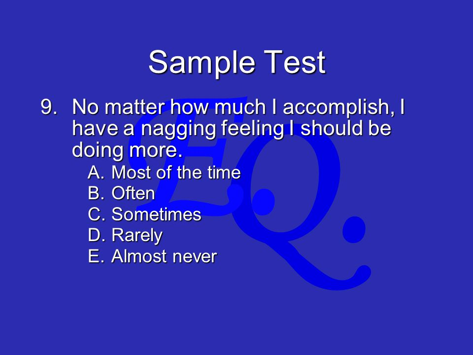 Q. E. Sample Test 9.No matter how much I accomplish, I have a nagging feeling I should be doing more. A.Most of the time B.Often C.Sometimes D.Rarely