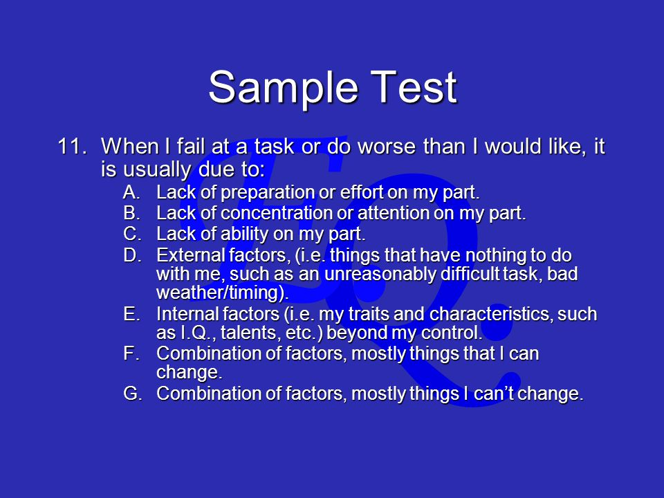 Q. E. Sample Test 11.When I fail at a task or do worse than I would like, it is usually due to: A.Lack of preparation or effort on my part. B.Lack of
